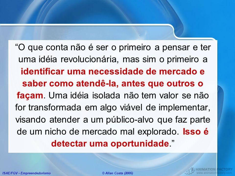 ISAE/FGV - Empreendedorismo© Allan Costa (2005) O que conta não é ser o primeiro a pensar e ter uma idéia revolucionária, mas sim o primeiro a identif