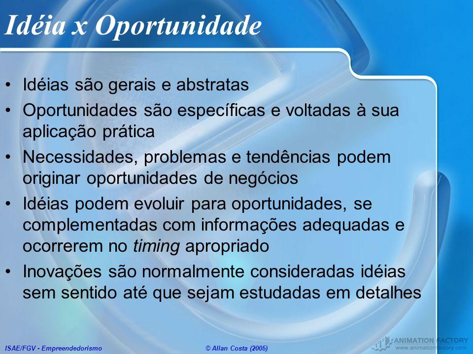 ISAE/FGV - Empreendedorismo© Allan Costa (2005) Idéia x Oportunidade Idéias são gerais e abstratas Oportunidades são específicas e voltadas à sua apli
