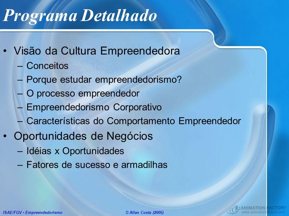ISAE/FGV - Empreendedorismo© Allan Costa (2005) Programa Detalhado Visão da Cultura Empreendedora –Conceitos –Porque estudar empreendedorismo? –O proc