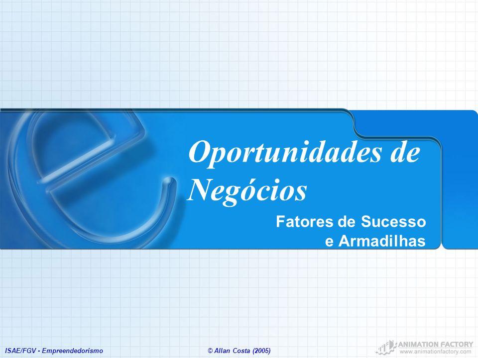 ISAE/FGV - Empreendedorismo© Allan Costa (2005) Oportunidades de Negócios Fatores de Sucesso e Armadilhas