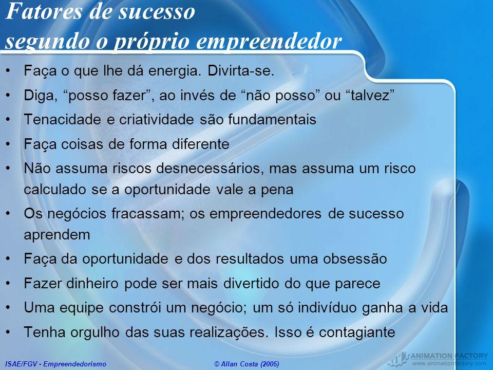 ISAE/FGV - Empreendedorismo© Allan Costa (2005) Fatores de sucesso segundo o próprio empreendedor Faça o que lhe dá energia. Divirta-se. Diga, posso f
