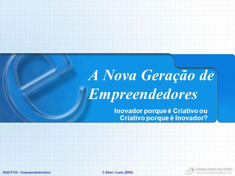 ISAE/FGV - Empreendedorismo© Allan Costa (2005) A Nova Geração de Empreendedores Inovador porque é Criativo ou Criativo porque é Inovador?