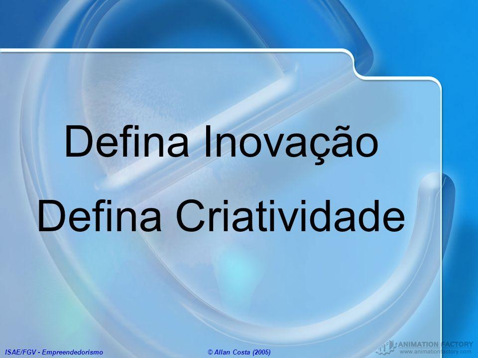 ISAE/FGV - Empreendedorismo© Allan Costa (2005) Defina Inovação Defina Criatividade