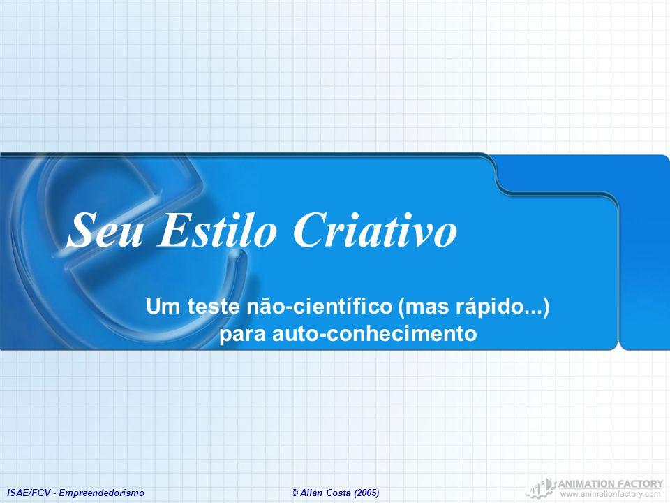 ISAE/FGV - Empreendedorismo© Allan Costa (2005) Seu Estilo Criativo Um teste não-científico (mas rápido...) para auto-conhecimento