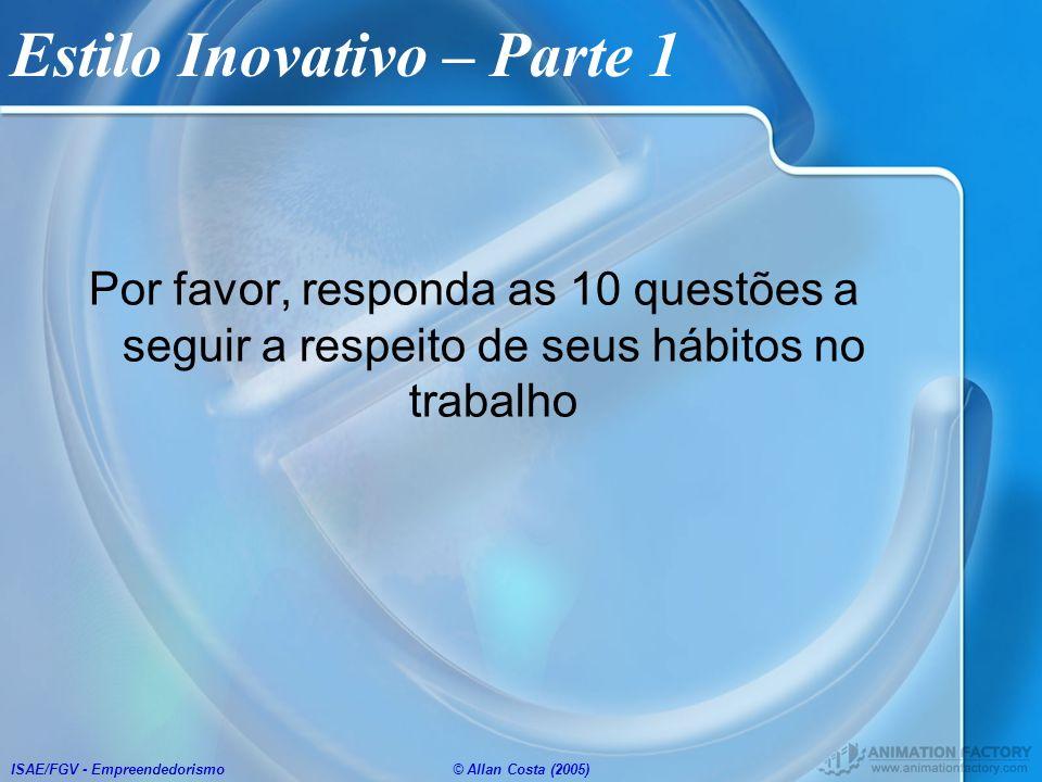 ISAE/FGV - Empreendedorismo© Allan Costa (2005) Estilo Inovativo – Parte 1 Por favor, responda as 10 questões a seguir a respeito de seus hábitos no t