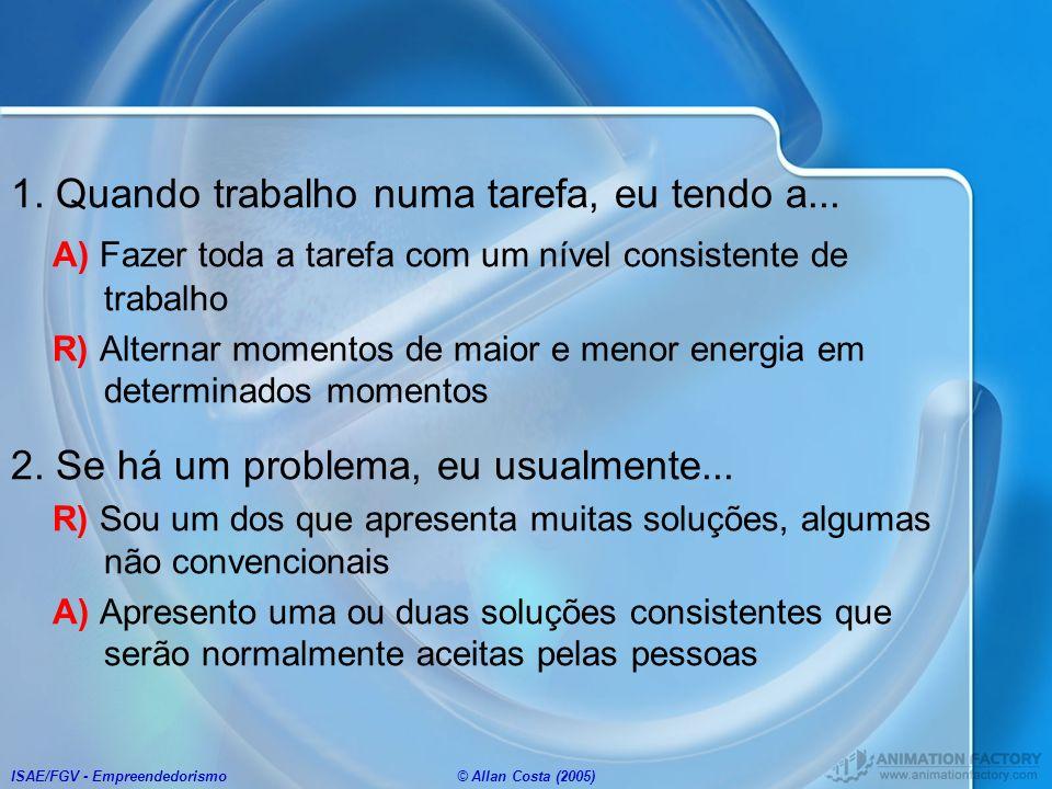 ISAE/FGV - Empreendedorismo© Allan Costa (2005) 1. Quando trabalho numa tarefa, eu tendo a... A) Fazer toda a tarefa com um nível consistente de traba