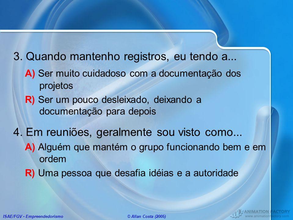 ISAE/FGV - Empreendedorismo© Allan Costa (2005) 3. Quando mantenho registros, eu tendo a... A) Ser muito cuidadoso com a documentação dos projetos R)