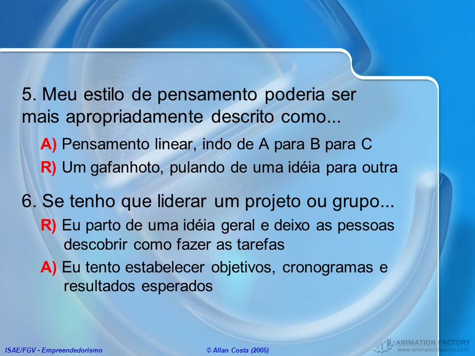 ISAE/FGV - Empreendedorismo© Allan Costa (2005) 5. Meu estilo de pensamento poderia ser mais apropriadamente descrito como... A) Pensamento linear, in