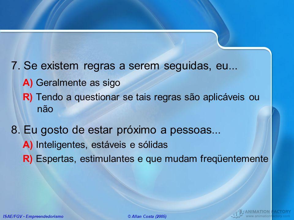 ISAE/FGV - Empreendedorismo© Allan Costa (2005) 7. Se existem regras a serem seguidas, eu... A) Geralmente as sigo R) Tendo a questionar se tais regra