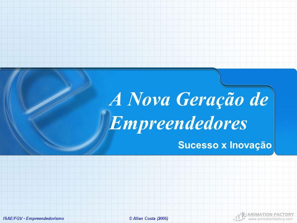 ISAE/FGV - Empreendedorismo© Allan Costa (2005) A Nova Geração de Empreendedores Sucesso x Inovação
