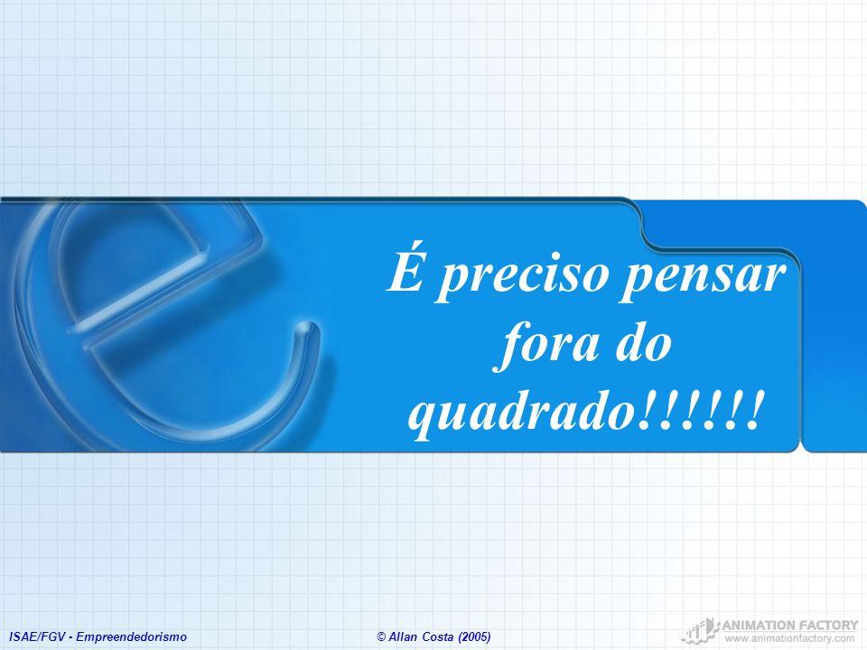 ISAE/FGV - Empreendedorismo© Allan Costa (2005) É preciso pensar fora do quadrado!!!!!!