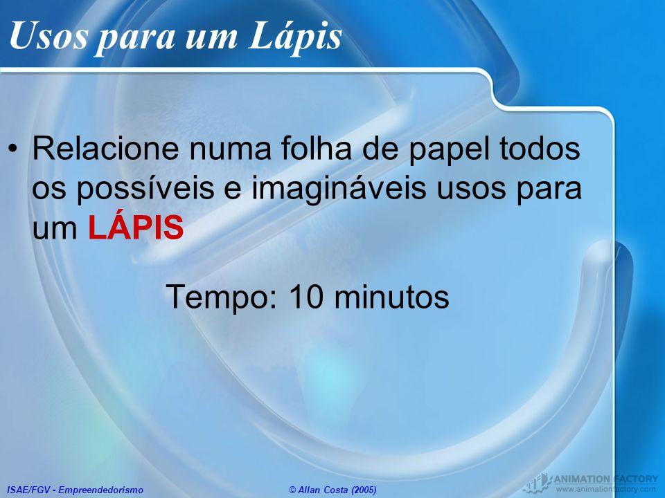 ISAE/FGV - Empreendedorismo© Allan Costa (2005) Usos para um Lápis Relacione numa folha de papel todos os possíveis e imagináveis usos para um LÁPIS T