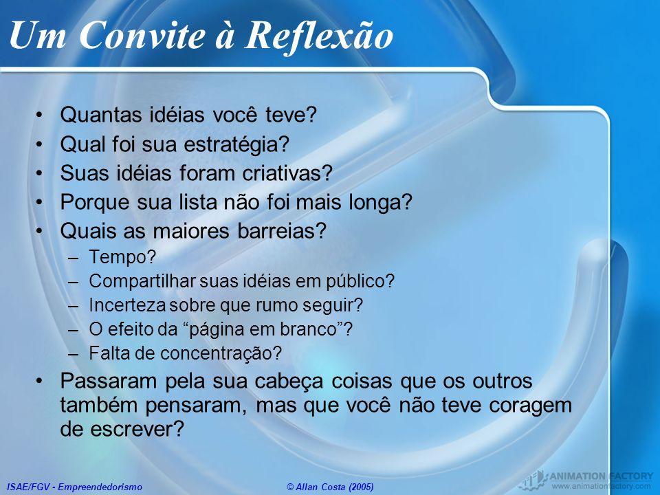 ISAE/FGV - Empreendedorismo© Allan Costa (2005) Um Convite à Reflexão Quantas idéias você teve? Qual foi sua estratégia? Suas idéias foram criativas?