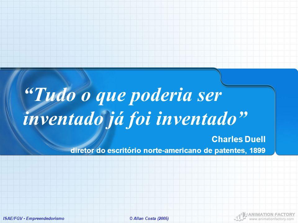 ISAE/FGV - Empreendedorismo© Allan Costa (2005) Tudo o que poderia ser inventado já foi inventado Charles Duell diretor do escritório norte-americano