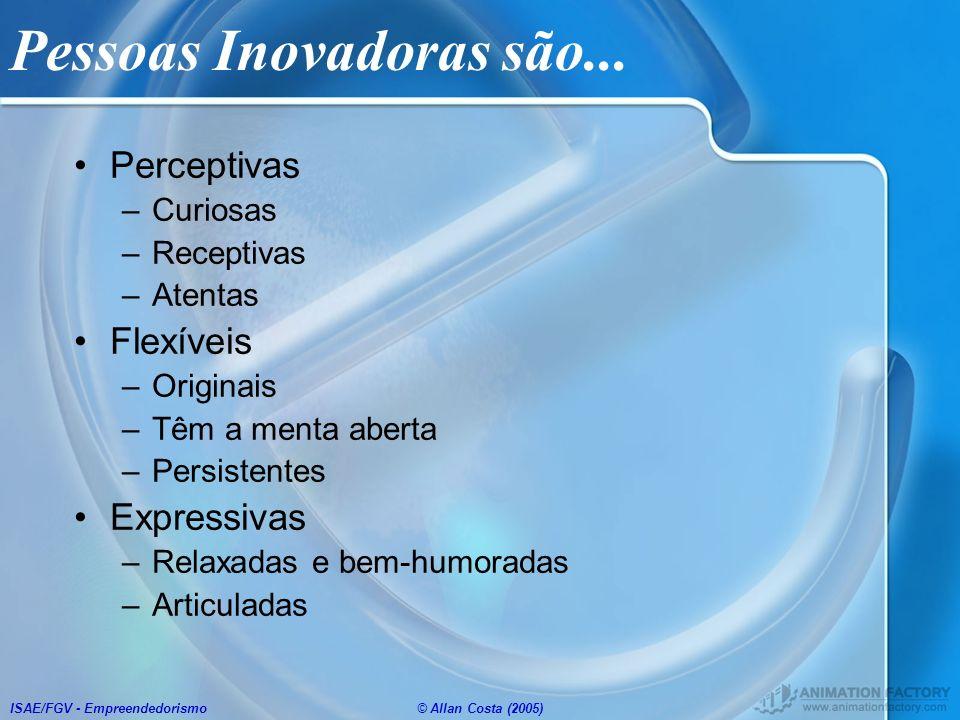 ISAE/FGV - Empreendedorismo© Allan Costa (2005) Pessoas Inovadoras são... Perceptivas –Curiosas –Receptivas –Atentas Flexíveis –Originais –Têm a menta