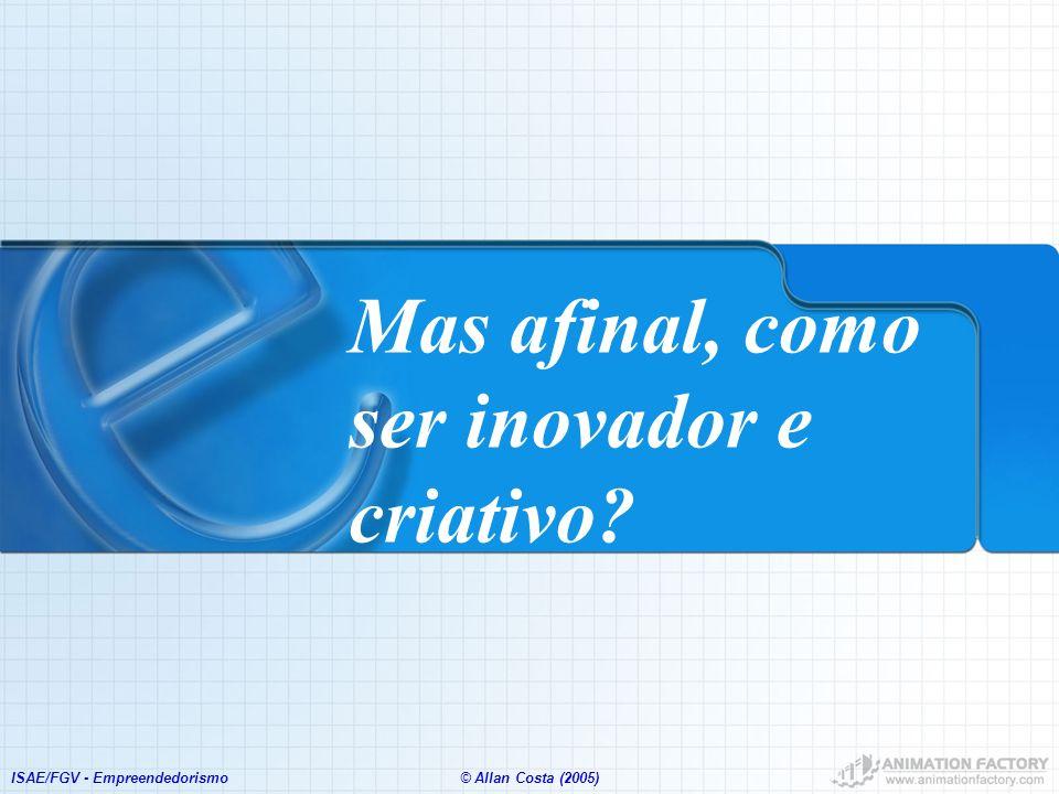 ISAE/FGV - Empreendedorismo© Allan Costa (2005) Mas afinal, como ser inovador e criativo?