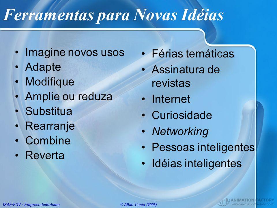 ISAE/FGV - Empreendedorismo© Allan Costa (2005) Ferramentas para Novas Idéias Imagine novos usos Adapte Modifique Amplie ou reduza Substitua Rearranje