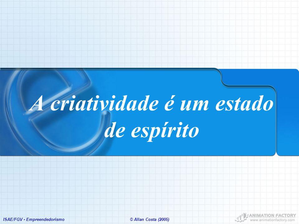 ISAE/FGV - Empreendedorismo© Allan Costa (2005) A criatividade é um estado de espírito
