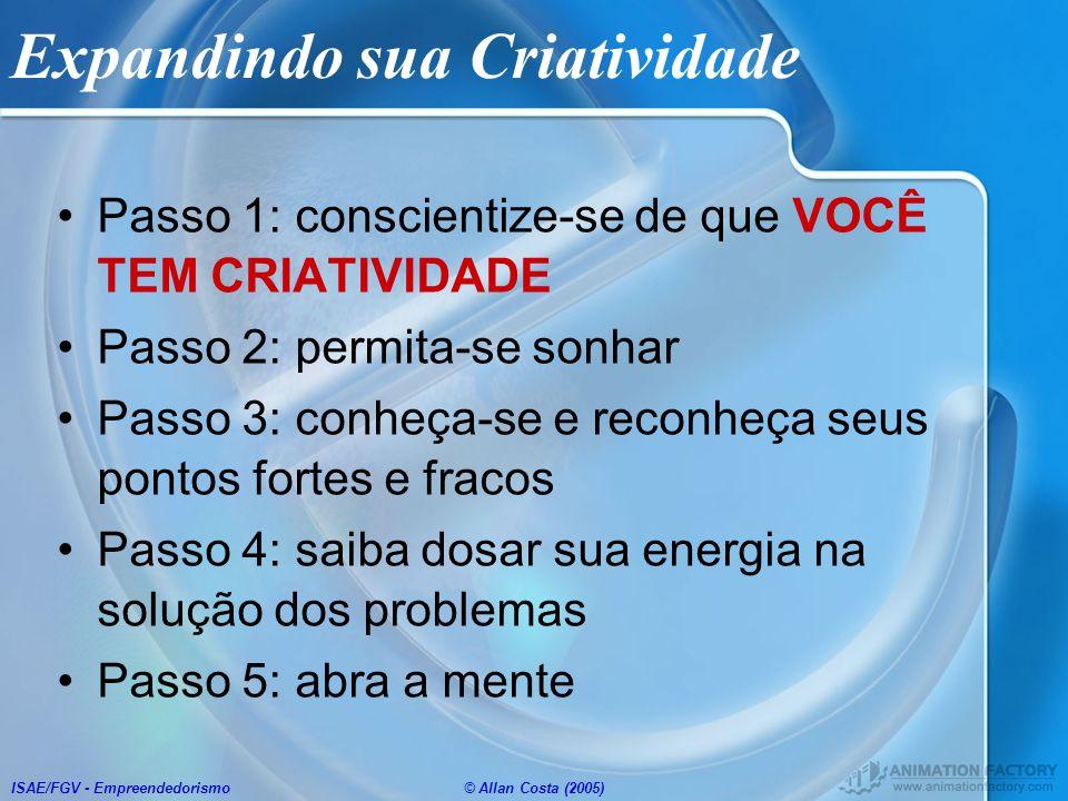 ISAE/FGV - Empreendedorismo© Allan Costa (2005) Expandindo sua Criatividade Passo 1: conscientize-se de que VOCÊ TEM CRIATIVIDADE Passo 2: permita-se