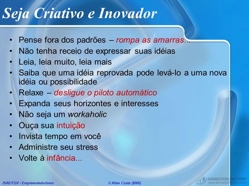 ISAE/FGV - Empreendedorismo© Allan Costa (2005) Seja Criativo e Inovador Pense fora dos padrões – rompa as amarras... Não tenha receio de expressar su