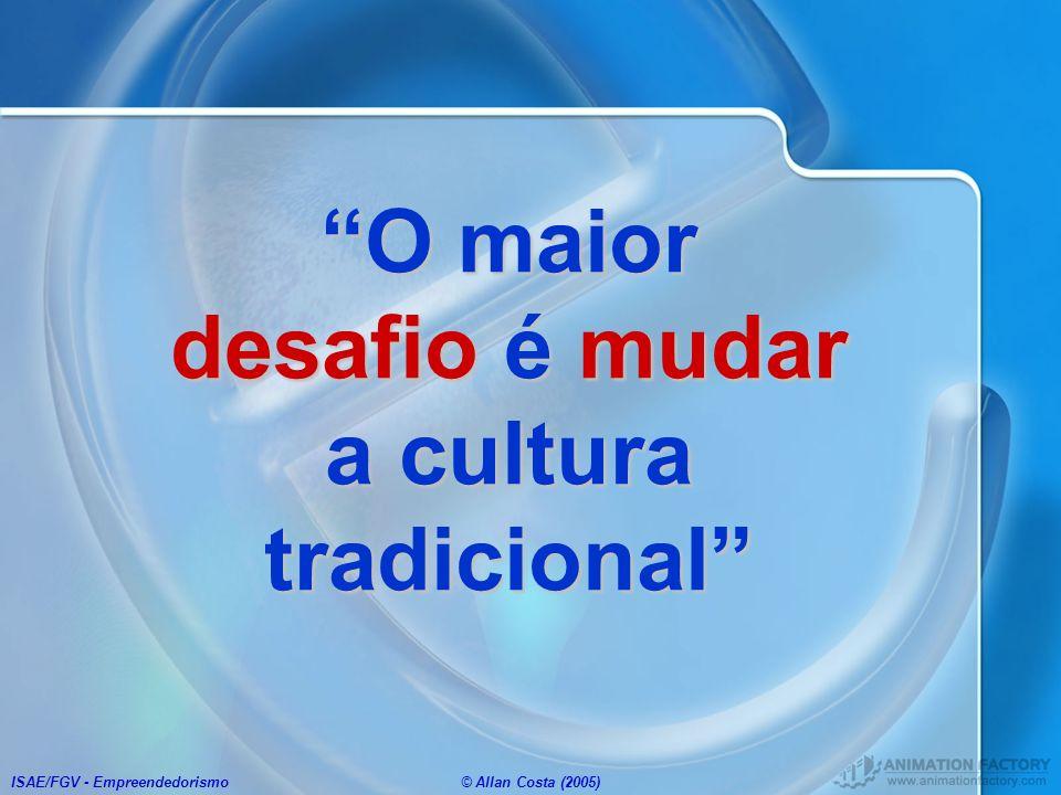 ISAE/FGV - Empreendedorismo© Allan Costa (2005) O maior desafio é mudar a cultura tradicional