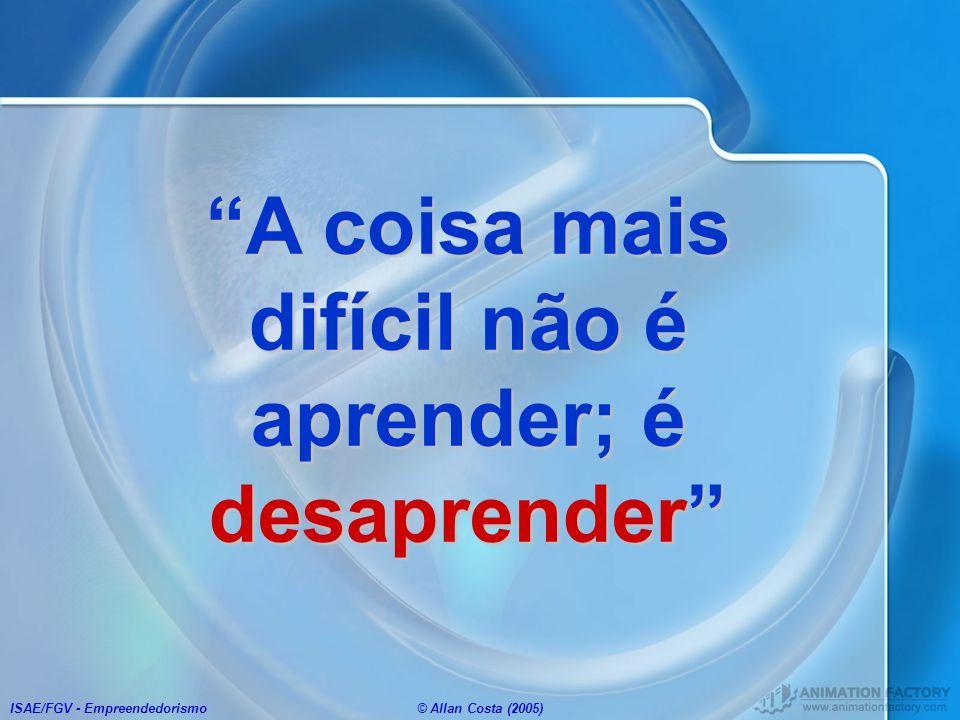 ISAE/FGV - Empreendedorismo© Allan Costa (2005) A coisa mais difícil não é aprender; é desaprender