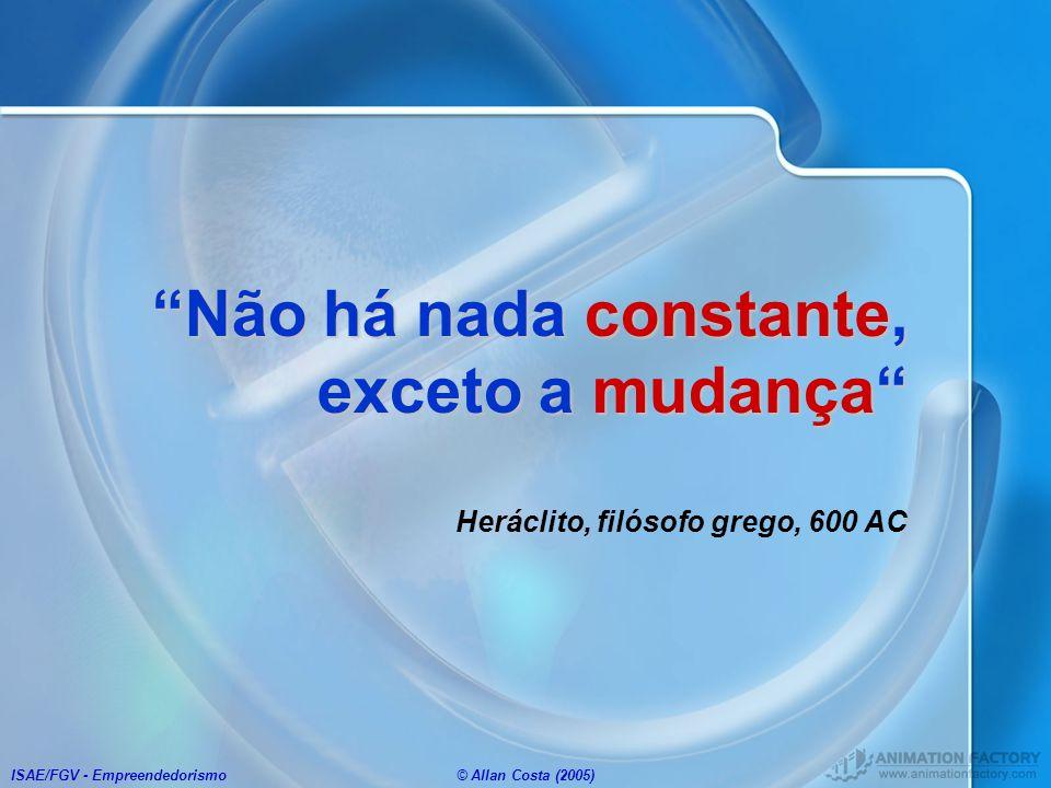 ISAE/FGV - Empreendedorismo© Allan Costa (2005) Não há nada constante, exceto a mudançaNão há nada constante, exceto a mudança Heráclito, filósofo gre
