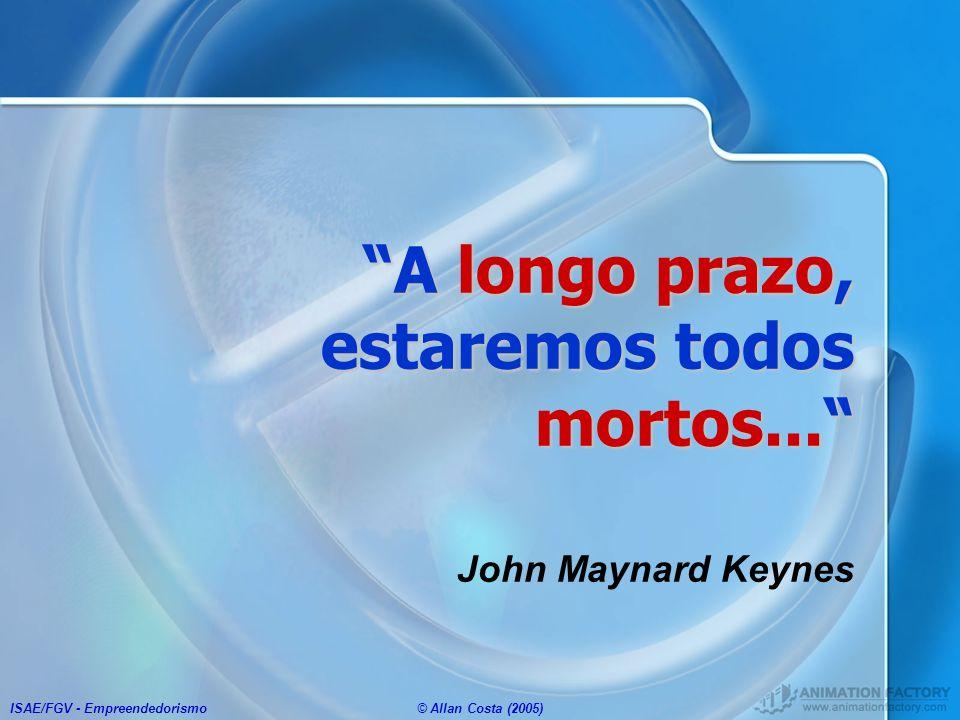 ISAE/FGV - Empreendedorismo© Allan Costa (2005) A longo prazo, estaremos todos mortos... John Maynard Keynes
