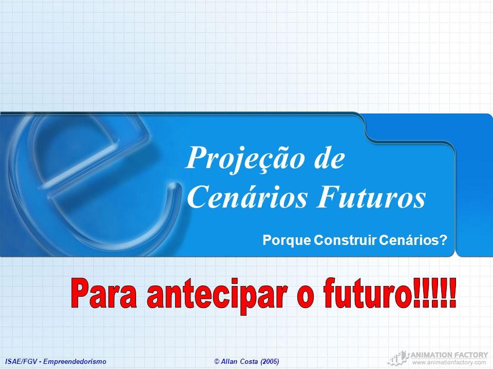ISAE/FGV - Empreendedorismo© Allan Costa (2005) Projeção de Cenários Futuros Porque Construir Cenários?