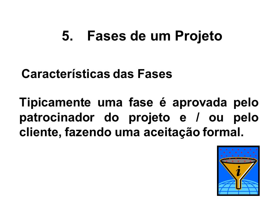 Tipicamente uma fase é aprovada pelo patrocinador do projeto e / ou pelo cliente, fazendo uma aceitação formal. 5.Fases de um Projeto Características