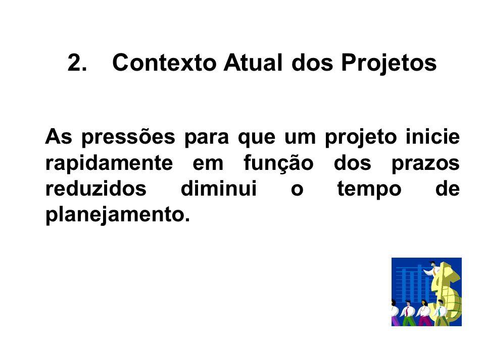 As pressões para que um projeto inicie rapidamente em função dos prazos reduzidos diminui o tempo de planejamento. 2.Contexto Atual dos Projetos