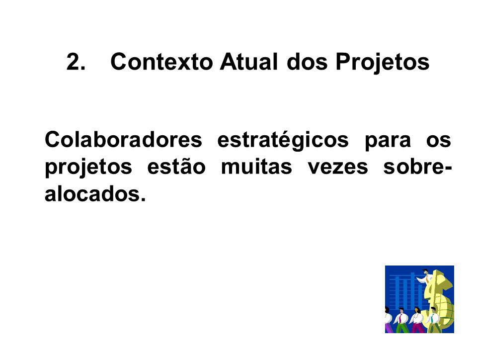 Colaboradores estratégicos para os projetos estão muitas vezes sobre- alocados. 2.Contexto Atual dos Projetos