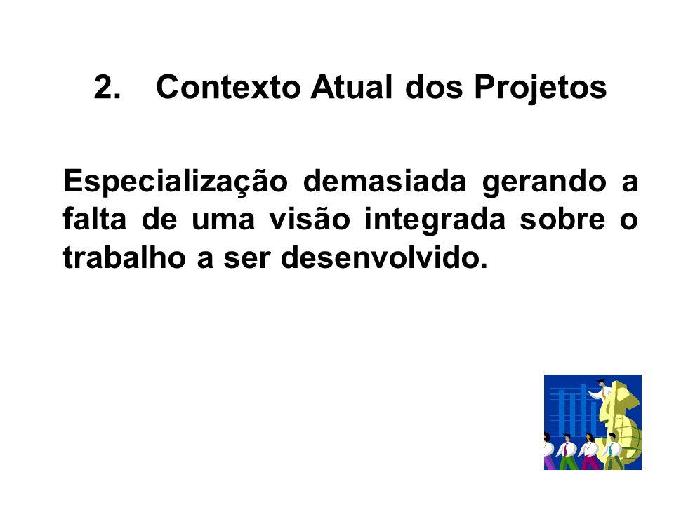 Especialização demasiada gerando a falta de uma visão integrada sobre o trabalho a ser desenvolvido. 2.Contexto Atual dos Projetos