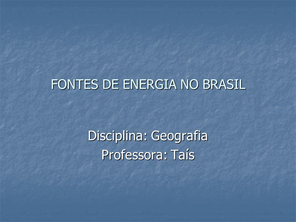 FONTES DE ENERGIA NO BRASIL Disciplina: Geografia Professora: Taís