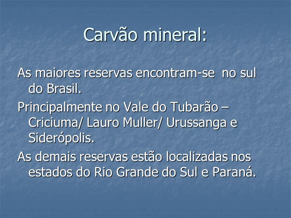 Carvão mineral: As maiores reservas encontram-se no sul do Brasil. Principalmente no Vale do Tubarão – Criciuma/ Lauro Muller/ Urussanga e Siderópolis