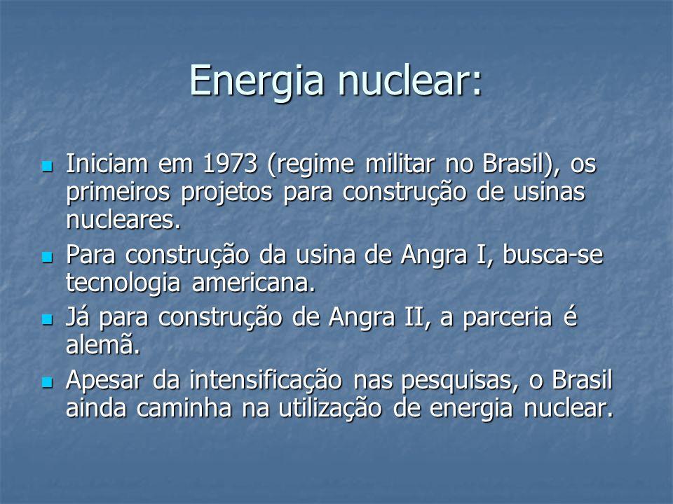 Energia nuclear: Iniciam em 1973 (regime militar no Brasil), os primeiros projetos para construção de usinas nucleares. Iniciam em 1973 (regime milita