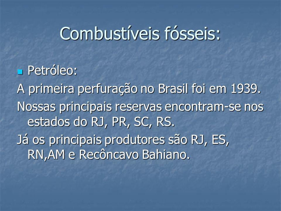 Combustíveis fósseis: Petróleo: Petróleo: A primeira perfuração no Brasil foi em 1939. Nossas principais reservas encontram-se nos estados do RJ, PR,