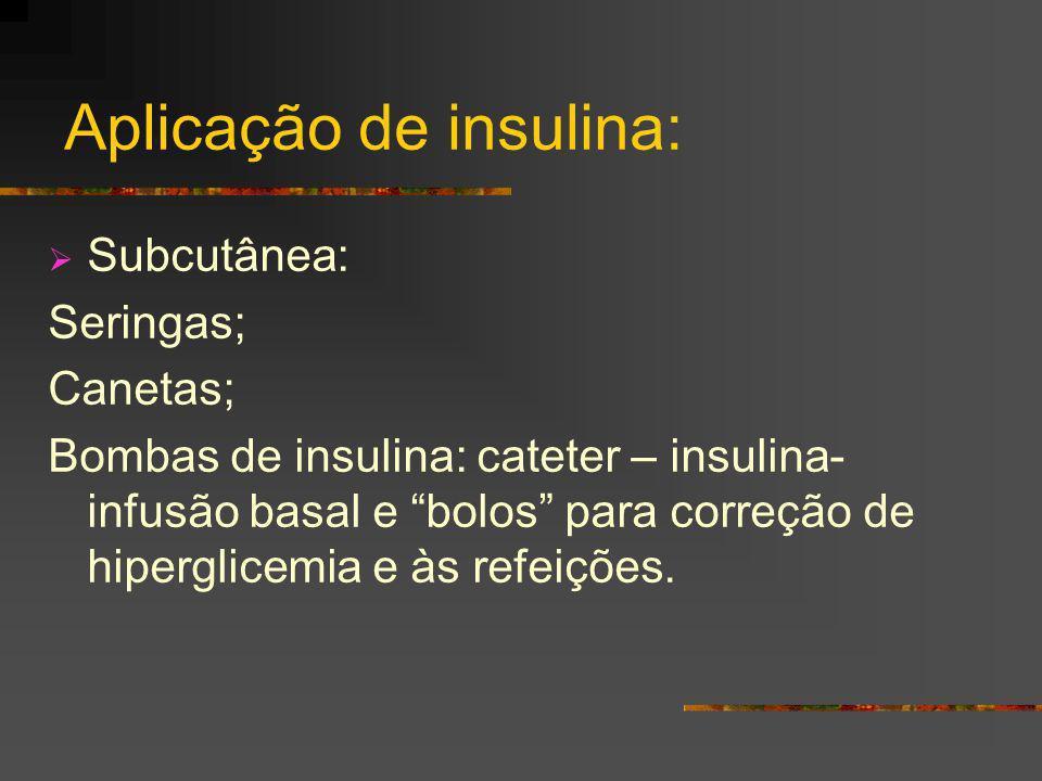 Aplicação de insulina: Subcutânea: Seringas; Canetas; Bombas de insulina: cateter – insulina- infusão basal e bolos para correção de hiperglicemia e à