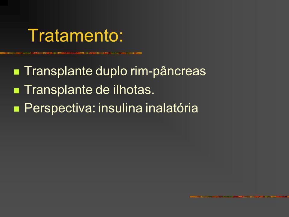 Tratamento: Transplante duplo rim-pâncreas Transplante de ilhotas. Perspectiva: insulina inalatória