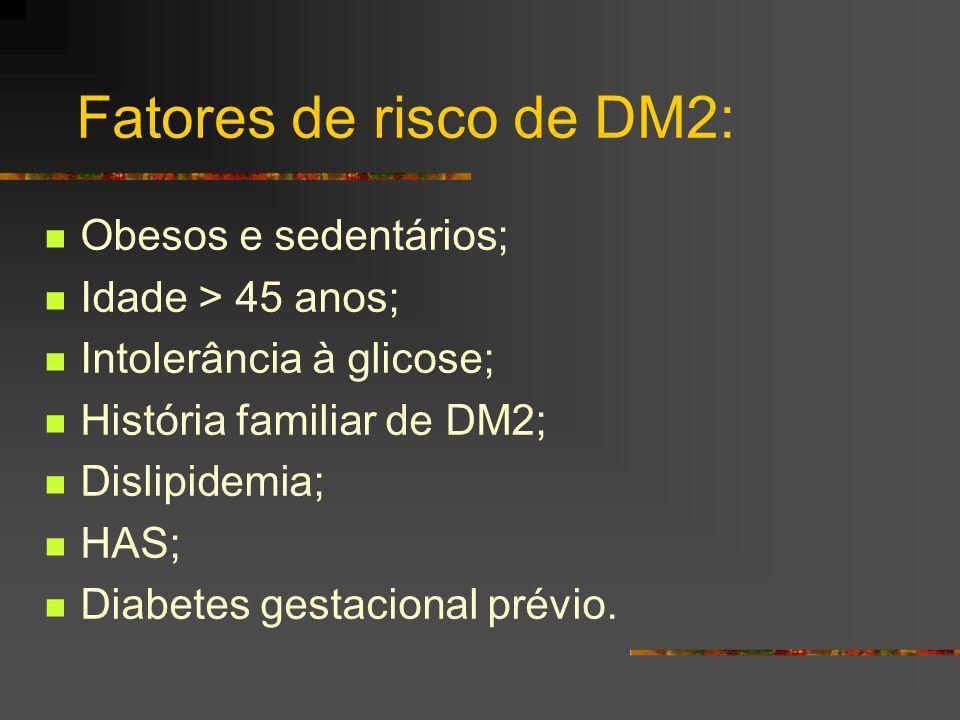 Fatores de risco de DM2: Obesos e sedentários; Idade > 45 anos; Intolerância à glicose; História familiar de DM2; Dislipidemia; HAS; Diabetes gestacio