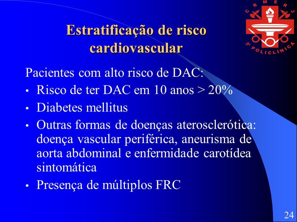 Estratificação de risco cardiovascular Pacientes com alto risco de DAC: Risco de ter DAC em 10 anos > 20% Diabetes mellitus Outras formas de doenças aterosclerótica: doença vascular periférica, aneurisma de aorta abdominal e enfermidade carotídea sintomática Presença de múltiplos FRC 24