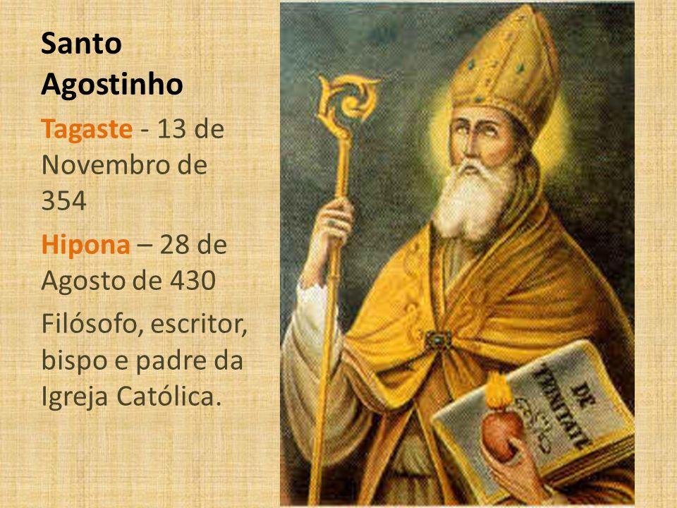 Santo Agostinho Tagaste - 13 de Novembro de 354 Hipona – 28 de Agosto de 430 Filósofo, escritor, bispo e padre da Igreja Católica.