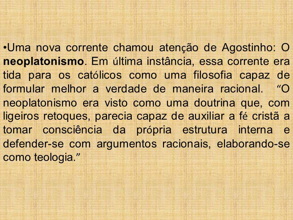 Uma nova corrente chamou aten ç ão de Agostinho: O neoplatonismo. Em ú ltima instância, essa corrente era tida para os cat ó licos como uma filosofia
