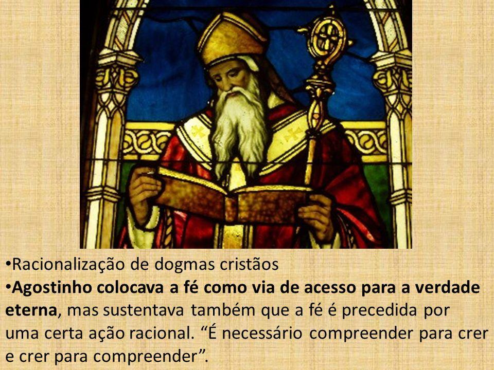 Racionalização de dogmas cristãos Agostinho colocava a fé como via de acesso para a verdade eterna, mas sustentava também que a fé é precedida por uma