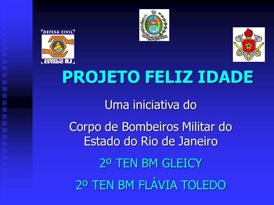 PROJETO FELIZ IDADE Uma iniciativa do Corpo de Bombeiros Militar do Estado do Rio de Janeiro 2º TEN BM GLEICY 2º TEN BM FLÁVIA TOLEDO
