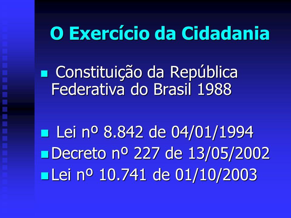 O Exercício da Cidadania Constituição da República Federativa do Brasil 1988 Constituição da República Federativa do Brasil 1988 Lei nº 8.842 de 04/01/1994 Lei nº 8.842 de 04/01/1994 Decreto nº 227 de 13/05/2002 Decreto nº 227 de 13/05/2002 Lei nº 10.741 de 01/10/2003 Lei nº 10.741 de 01/10/2003