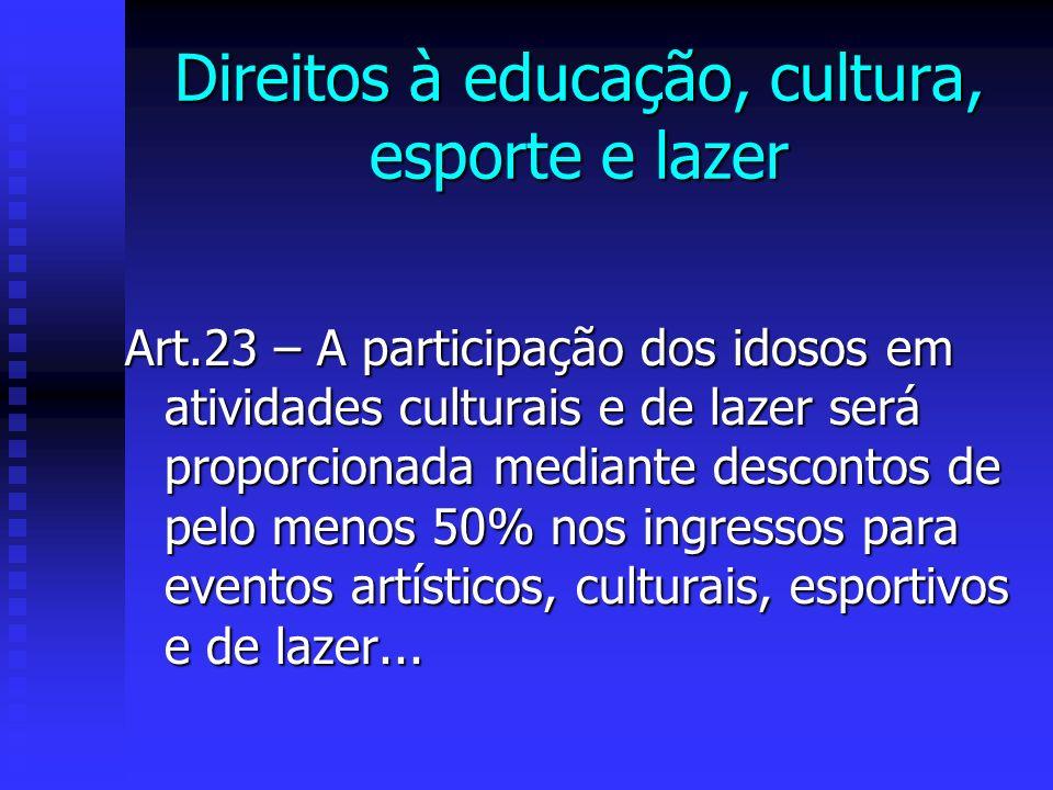 Direitos à educação, cultura, esporte e lazer Art.23 – A participação dos idosos em atividades culturais e de lazer será proporcionada mediante descontos de pelo menos 50% nos ingressos para eventos artísticos, culturais, esportivos e de lazer...