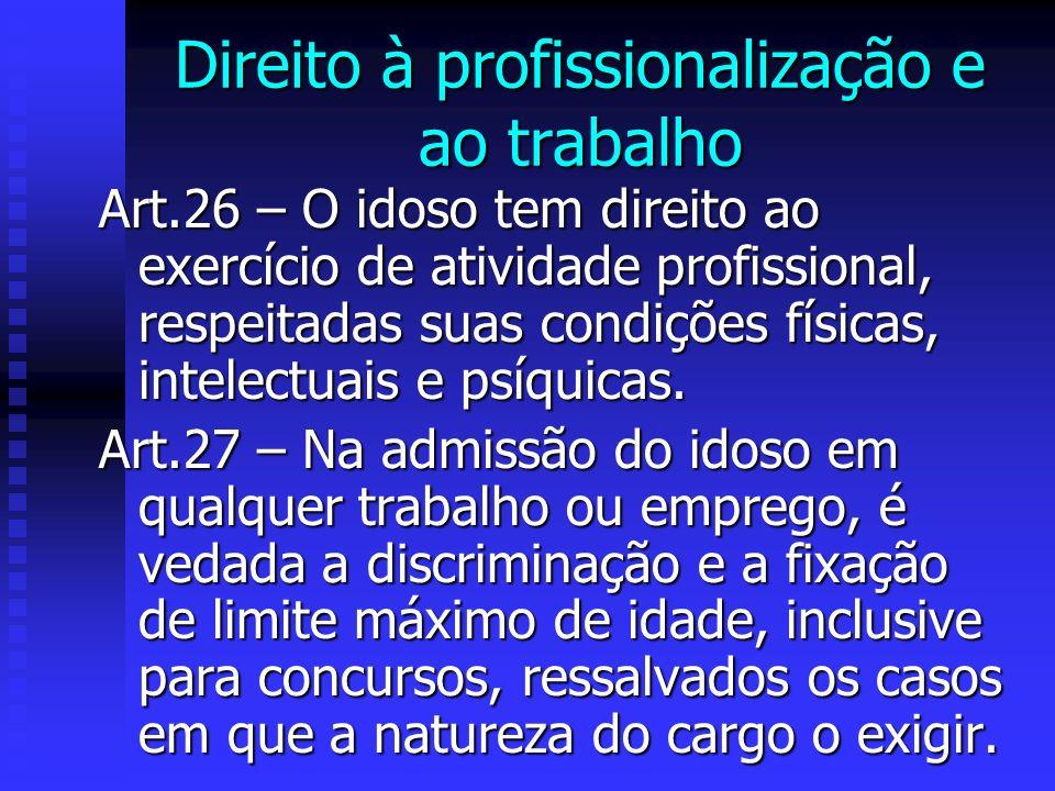 Direito à profissionalização e ao trabalho Art.26 – O idoso tem direito ao exercício de atividade profissional, respeitadas suas condições físicas, intelectuais e psíquicas.