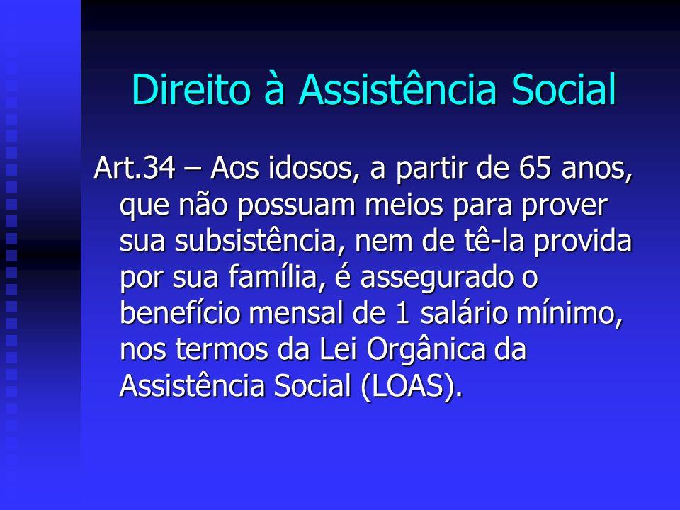 Direito à Assistência Social Art.34 – Aos idosos, a partir de 65 anos, que não possuam meios para prover sua subsistência, nem de tê-la provida por sua família, é assegurado o benefício mensal de 1 salário mínimo, nos termos da Lei Orgânica da Assistência Social (LOAS).