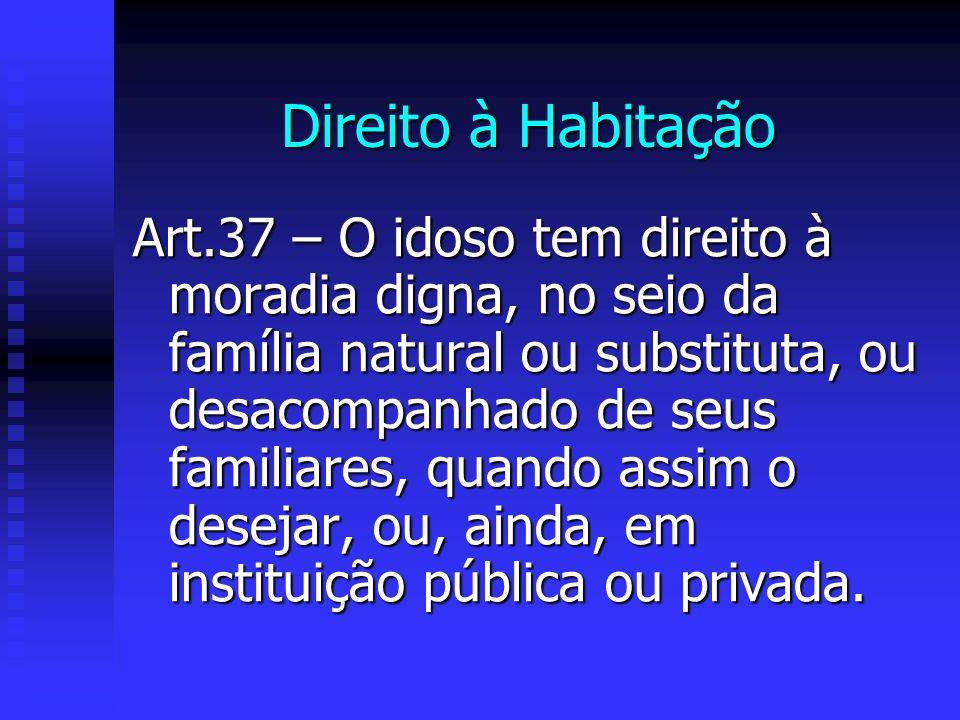 Direito à Habitação Art.37 – O idoso tem direito à moradia digna, no seio da família natural ou substituta, ou desacompanhado de seus familiares, quando assim o desejar, ou, ainda, em instituição pública ou privada.